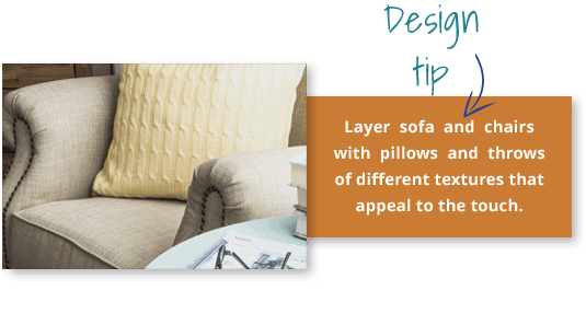 Design tip: Layer sofa and chairs with pillows and throws of different textures that appeal to the touch